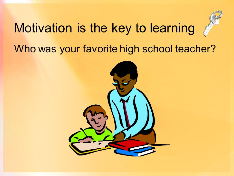 Motivation is the key to learning Who was your favorite high school teacher