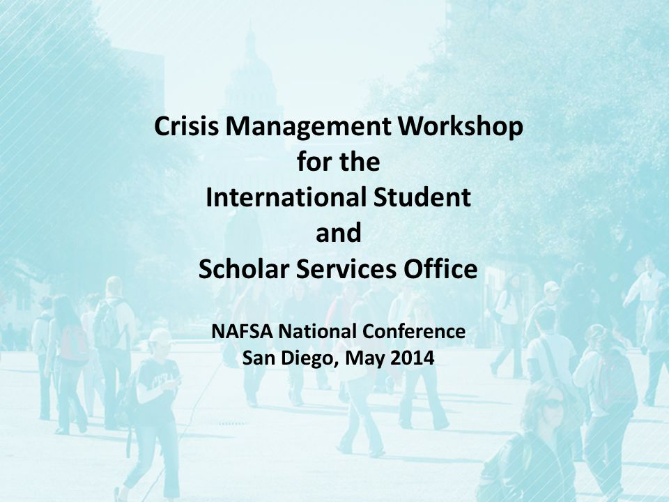 Crisis Management Workshop for the International Student and Scholar Services Office NAFSA National Conference San Diego, May 2014