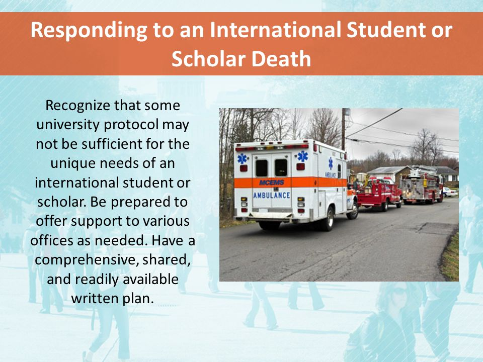 Responding to an International Student or Scholar Death Recognize that some university protocol may not be sufficient for the unique needs of an international student or scholar.
