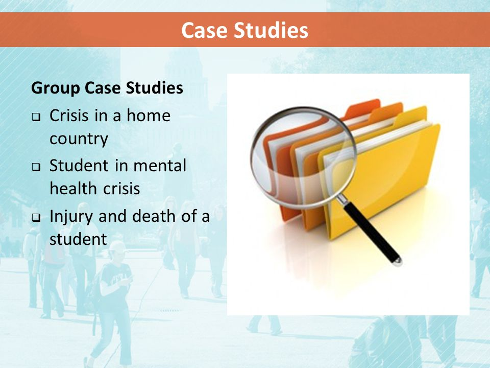 Group Case Studies  Crisis in a home country  Student in mental health crisis  Injury and death of a student Case Studies