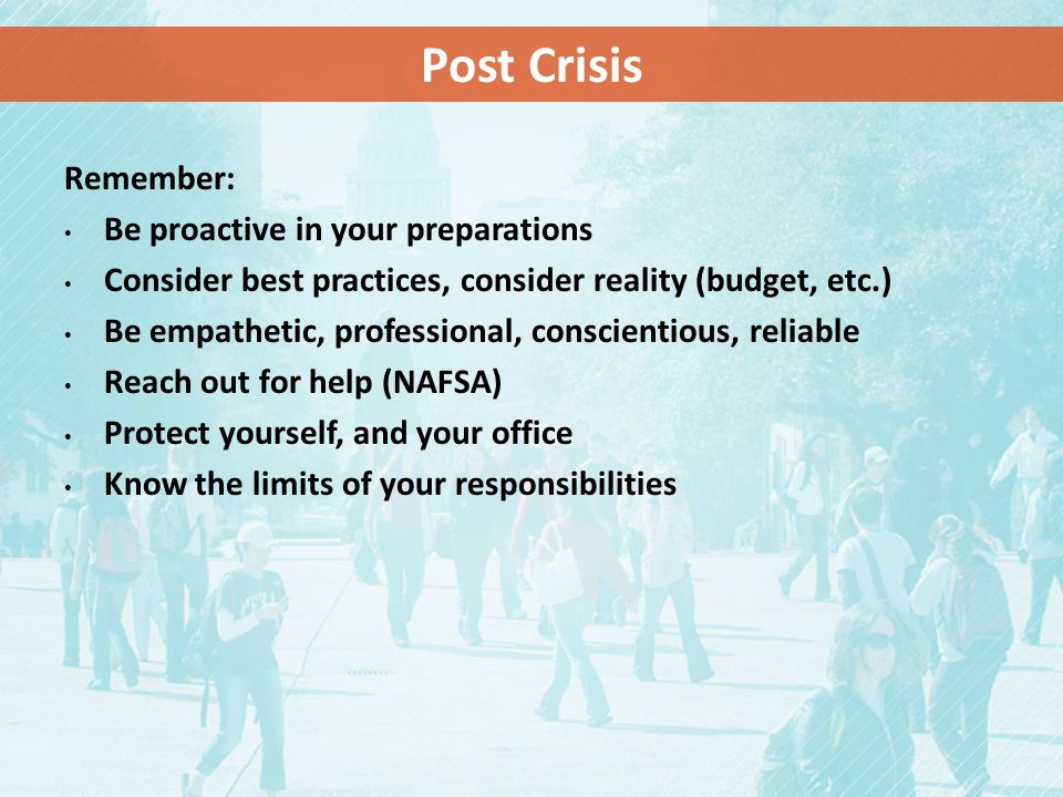 Remember: Be proactive in your preparations Consider best practices, consider reality (budget, etc.) Be empathetic, professional, conscientious, reliable Reach out for help (NAFSA) Protect yourself, and your office Know the limits of your responsibilities Post Crisis