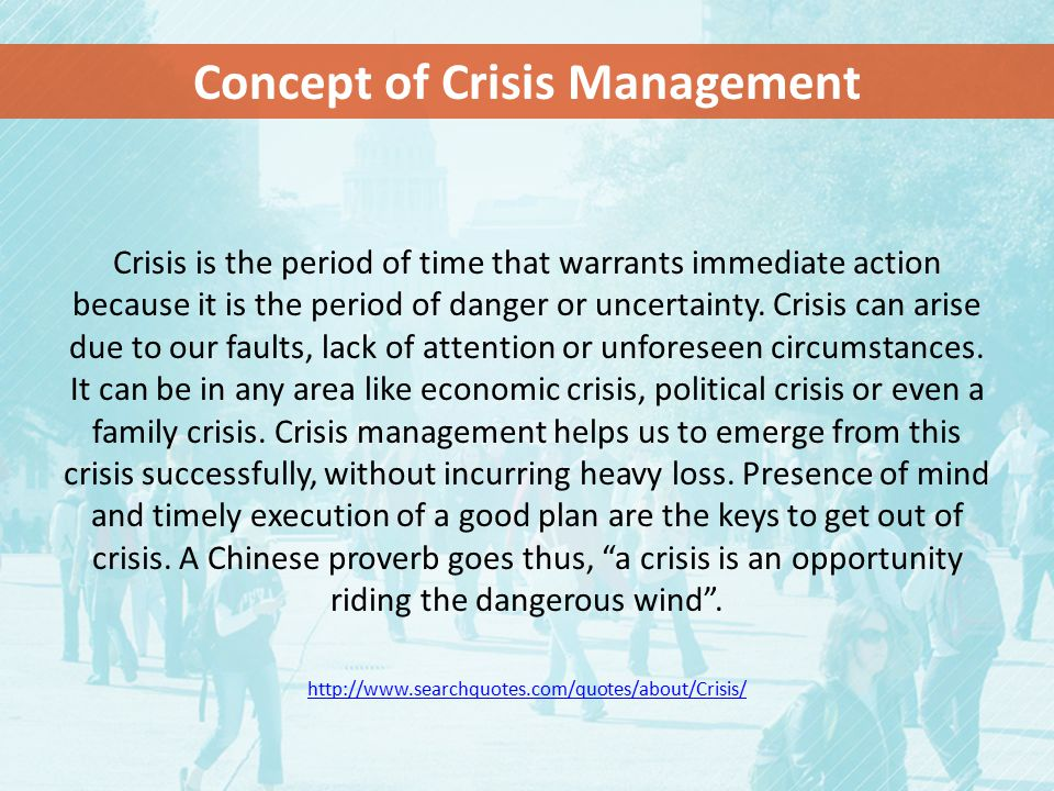 Crisis is the period of time that warrants immediate action because it is the period of danger or uncertainty.