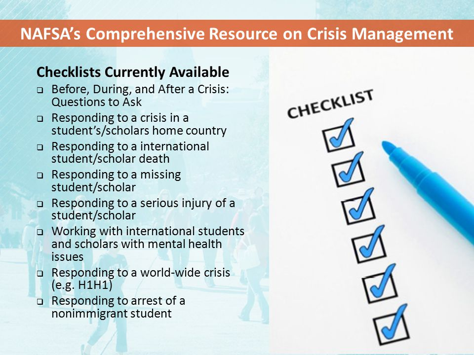 Checklists Currently Available  Before, During, and After a Crisis: Questions to Ask  Responding to a crisis in a student's/scholars home country  Responding to a international student/scholar death  Responding to a missing student/scholar  Responding to a serious injury of a student/scholar  Working with international students and scholars with mental health issues  Responding to a world-wide crisis (e.g.