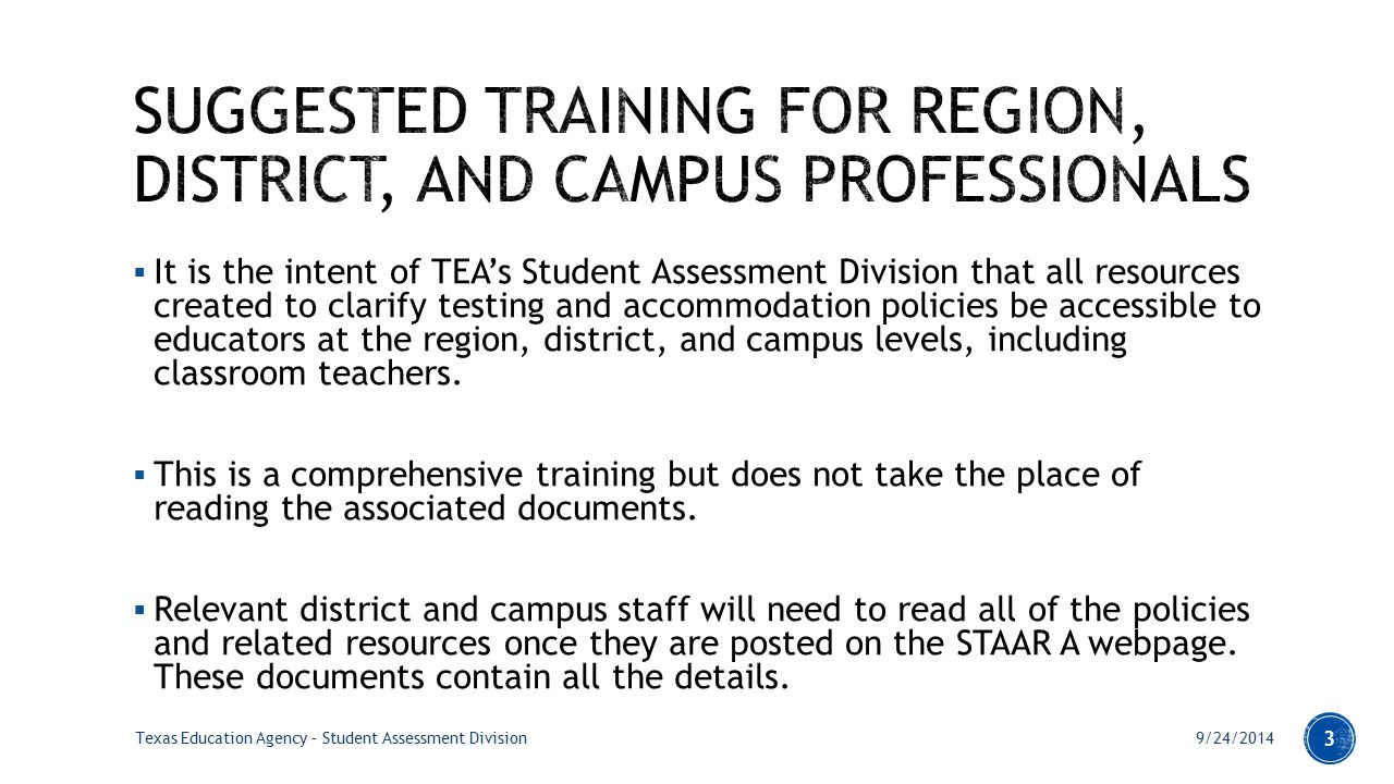  It is the intent of TEA's Student Assessment Division that all resources created to clarify testing and accommodation policies be accessible to educators at the region, district, and campus levels, including classroom teachers.