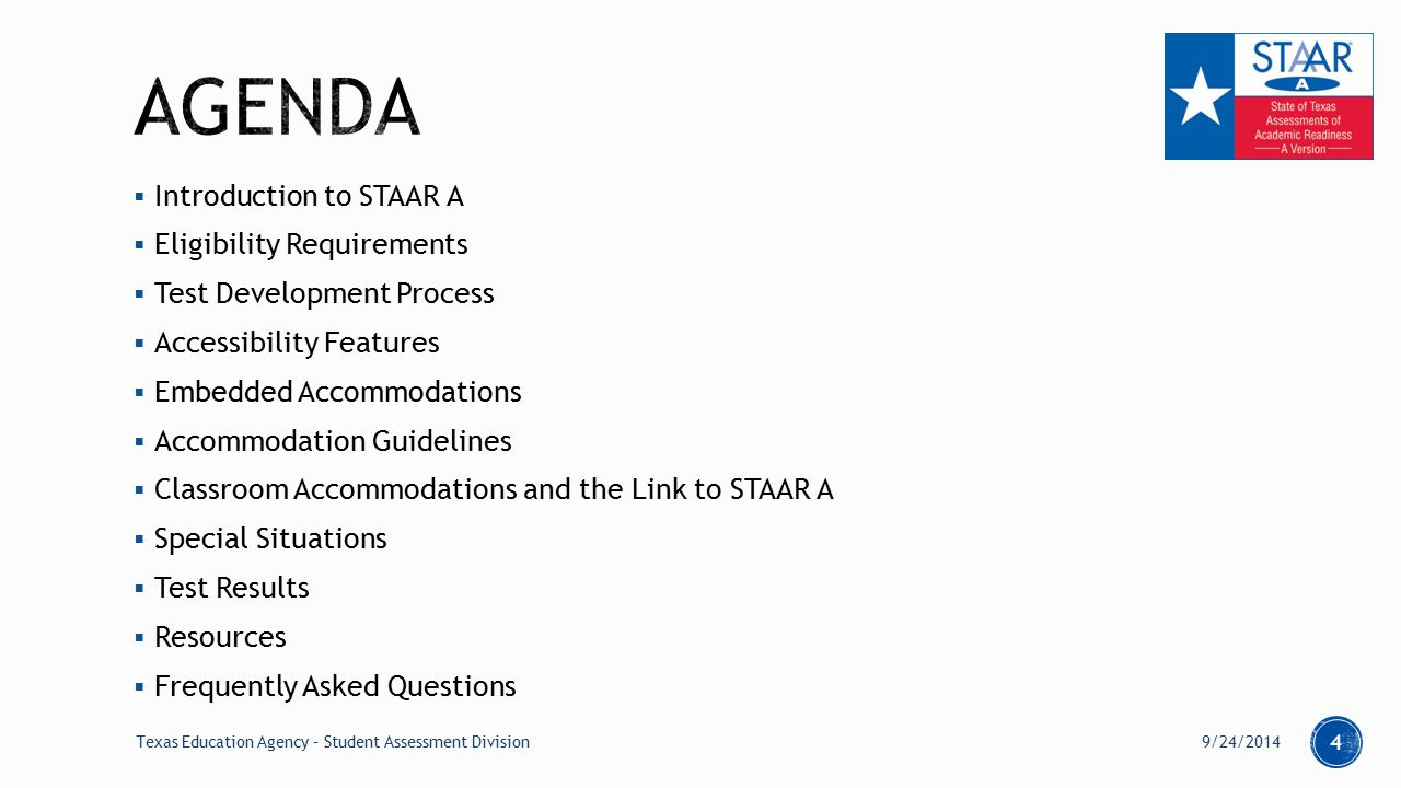  Introduction to STAAR A  Eligibility Requirements  Test Development Process  Accessibility Features  Embedded Accommodations  Accommodation Guidelines  Classroom Accommodations and the Link to STAAR A  Special Situations  Test Results  Resources  Frequently Asked Questions 9/24/2014Texas Education Agency – Student Assessment Division 4