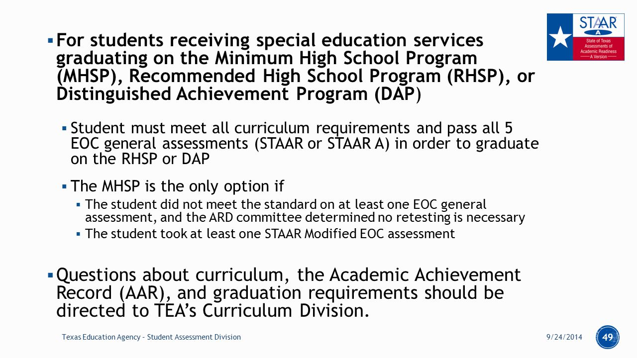  For students receiving special education services graduating on the Minimum High School Program (MHSP), Recommended High School Program (RHSP), or Distinguished Achievement Program (DAP)  Student must meet all curriculum requirements and pass all 5 EOC general assessments (STAAR or STAAR A) in order to graduate on the RHSP or DAP  The MHSP is the only option if  The student did not meet the standard on at least one EOC general assessment, and the ARD committee determined no retesting is necessary  The student took at least one STAAR Modified EOC assessment  Questions about curriculum, the Academic Achievement Record (AAR), and graduation requirements should be directed to TEA's Curriculum Division.