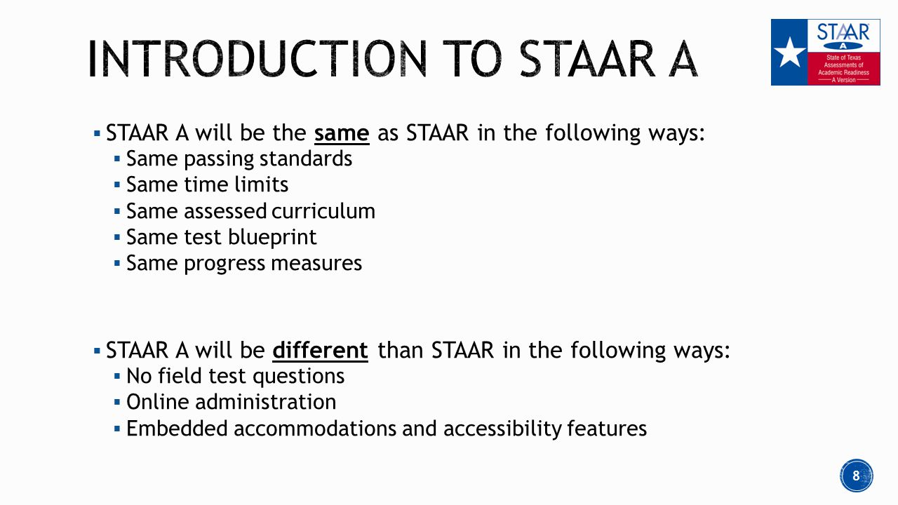  STAAR A will be the same as STAAR in the following ways:  Same passing standards  Same time limits  Same assessed curriculum  Same test blueprint  Same progress measures  STAAR A will be different than STAAR in the following ways:  No field test questions  Online administration  Embedded accommodations and accessibility features 8