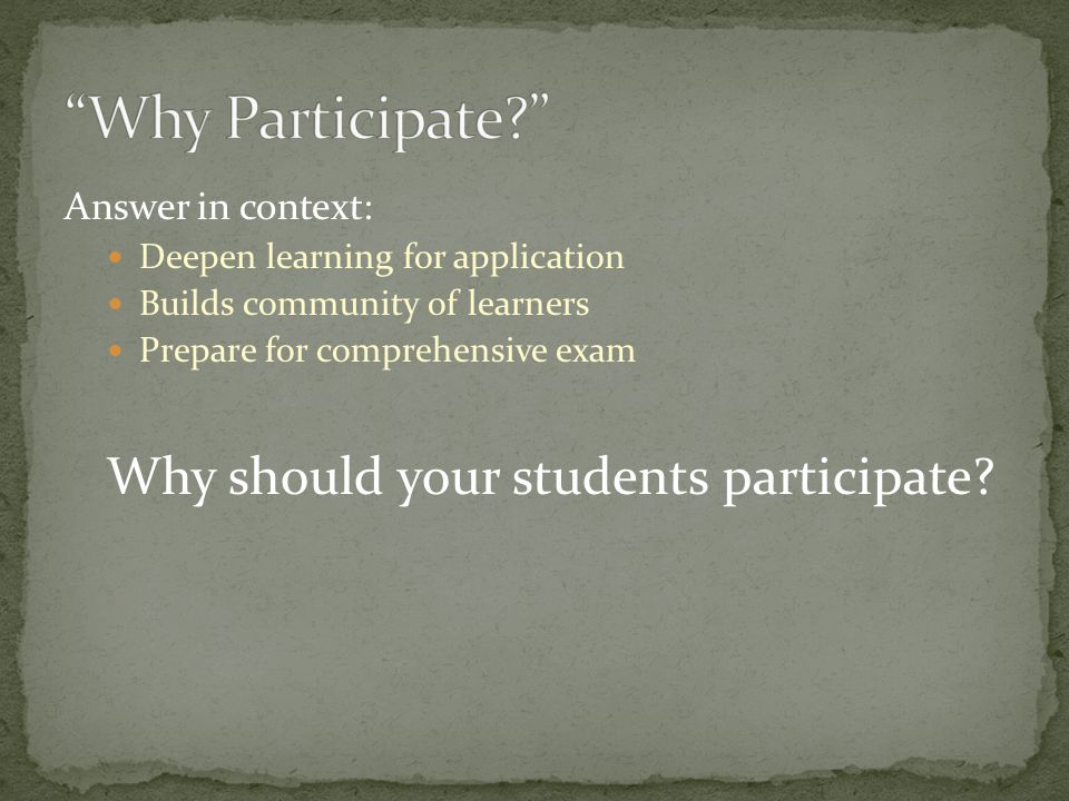 Answer in context: Deepen learning for application Builds community of learners Prepare for comprehensive exam Why should your students participate