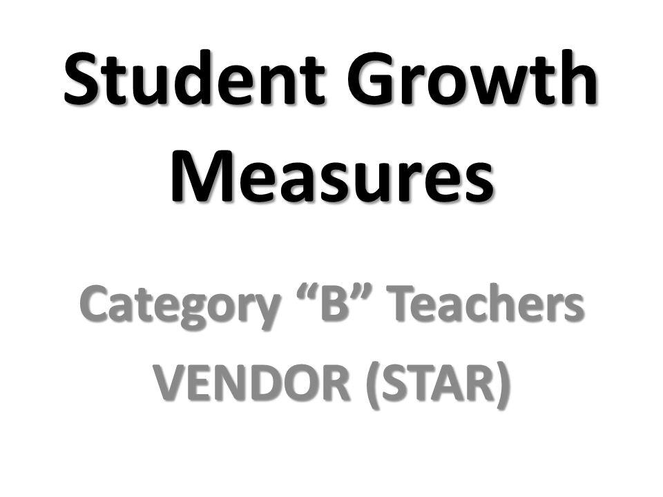 Student Growth Measures Category B Teachers VENDOR (STAR)