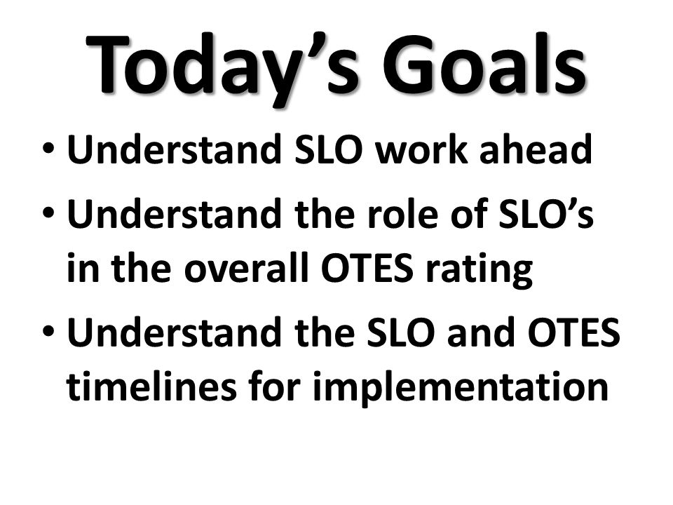 Today's Goals Understand SLO work ahead Understand the role of SLO's in the overall OTES rating Understand the SLO and OTES timelines for implementation