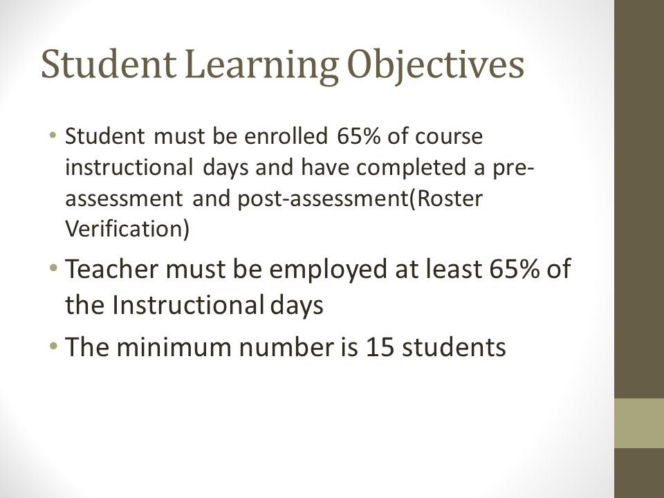 Student Learning Objectives Student must be enrolled 65% of course instructional days and have completed a pre- assessment and post-assessment(Roster Verification) Teacher must be employed at least 65% of the Instructional days The minimum number is 15 students