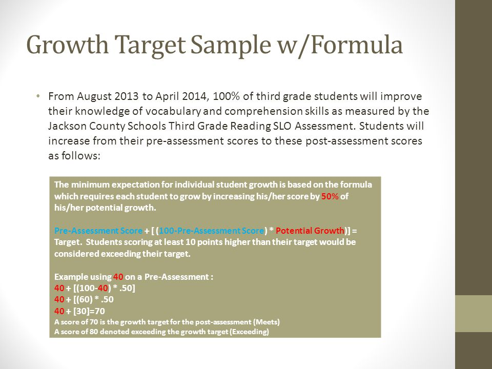 Growth Target Sample w/Formula From August 2013 to April 2014, 100% of third grade students will improve their knowledge of vocabulary and comprehension skills as measured by the Jackson County Schools Third Grade Reading SLO Assessment.