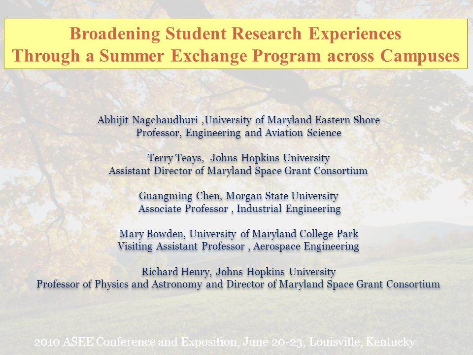 Broadening Student Research Experiences Through a Summer Exchange Program across Campuses Abhijit Nagchaudhuri,University of Maryland Eastern Shore Professor, Engineering and Aviation Science Terry Teays, Johns Hopkins University Assistant Director of Maryland Space Grant Consortium Guangming Chen, Morgan State University Associate Professor, Industrial Engineering Mary Bowden, University of Maryland College Park Visiting Assistant Professor, Aerospace Engineering Richard Henry, Johns Hopkins University Professor of Physics and Astronomy and Director of Maryland Space Grant Consortium Abhijit Nagchaudhuri,University of Maryland Eastern Shore Professor, Engineering and Aviation Science Terry Teays, Johns Hopkins University Assistant Director of Maryland Space Grant Consortium Guangming Chen, Morgan State University Associate Professor, Industrial Engineering Mary Bowden, University of Maryland College Park Visiting Assistant Professor, Aerospace Engineering Richard Henry, Johns Hopkins University Professor of Physics and Astronomy and Director of Maryland Space Grant Consortium 2010 ASEE Conference and Exposition, June 20-23, Louisville, Kentucky