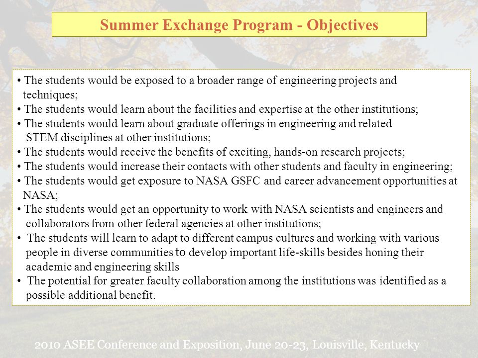 2010 ASEE Conference and Exposition, June 20-23, Louisville, Kentucky Summer Exchange Program - Objectives The students would be exposed to a broader range of engineering projects and techniques; The students would learn about the facilities and expertise at the other institutions; The students would learn about graduate offerings in engineering and related STEM disciplines at other institutions; The students would receive the benefits of exciting, hands-on research projects; The students would increase their contacts with other students and faculty in engineering; The students would get exposure to NASA GSFC and career advancement opportunities at NASA; The students would get an opportunity to work with NASA scientists and engineers and collaborators from other federal agencies at other institutions; The students will learn to adapt to different campus cultures and working with various people in diverse communities to develop important life-skills besides honing their academic and engineering skills The potential for greater faculty collaboration among the institutions was identified as a possible additional benefit.