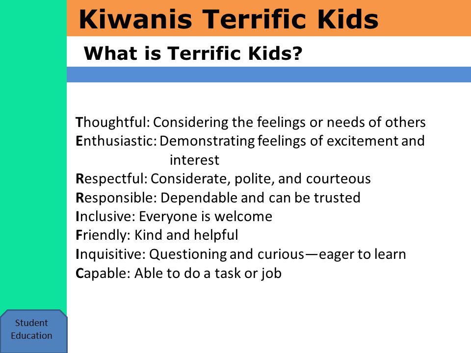 Kiwanis Terrific Kids What is Terrific Kids? Student Education Thoughtful: Considering the feelings or needs of others Enthusiastic: Demonstrating fee