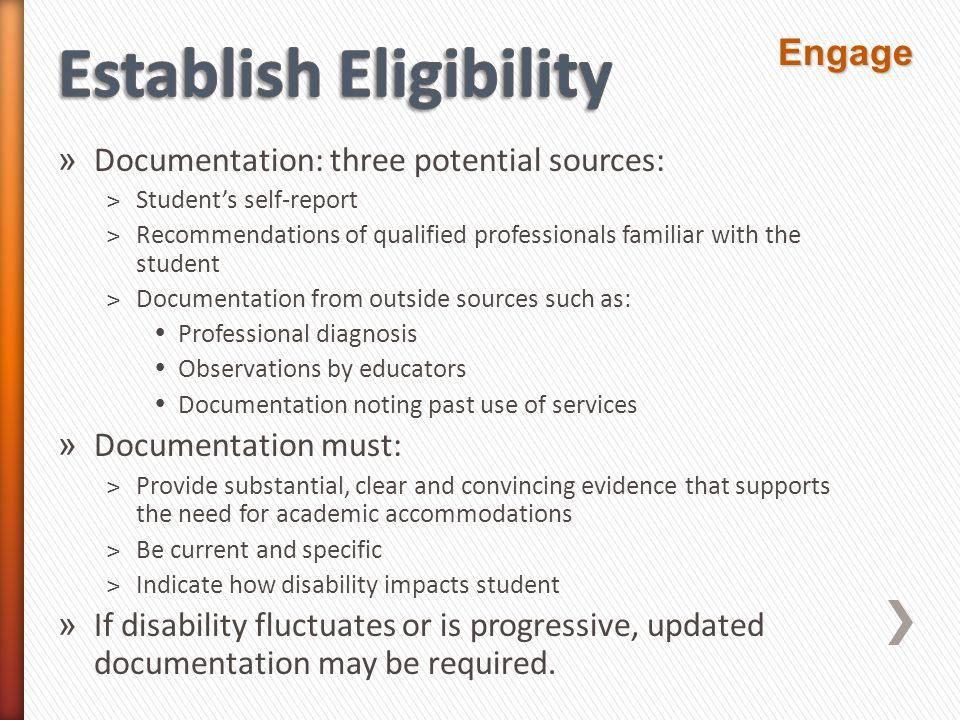 » Documentation: three potential sources: ˃Student's self-report ˃Recommendations of qualified professionals familiar with the student ˃Documentation from outside sources such as:  Professional diagnosis  Observations by educators  Documentation noting past use of services » Documentation must: ˃Provide substantial, clear and convincing evidence that supports the need for academic accommodations ˃Be current and specific ˃Indicate how disability impacts student » If disability fluctuates or is progressive, updated documentation may be required.