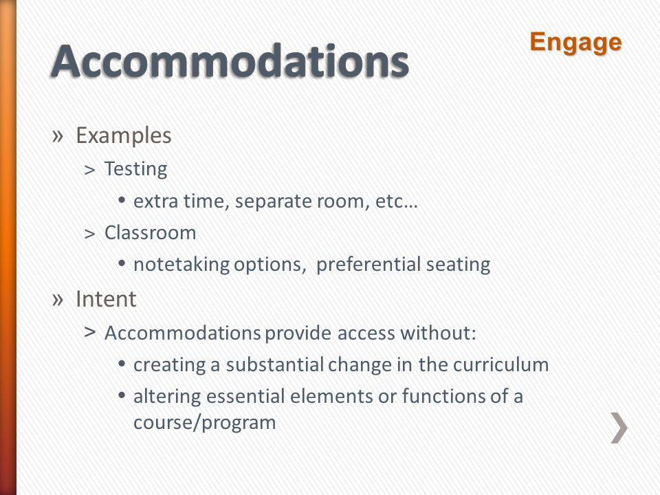 » Examples ˃Testing  extra time, separate room, etc… ˃Classroom  notetaking options, preferential seating » Intent > Accommodations provide access without:  creating a substantial change in the curriculum  altering essential elements or functions of a course/program Engage