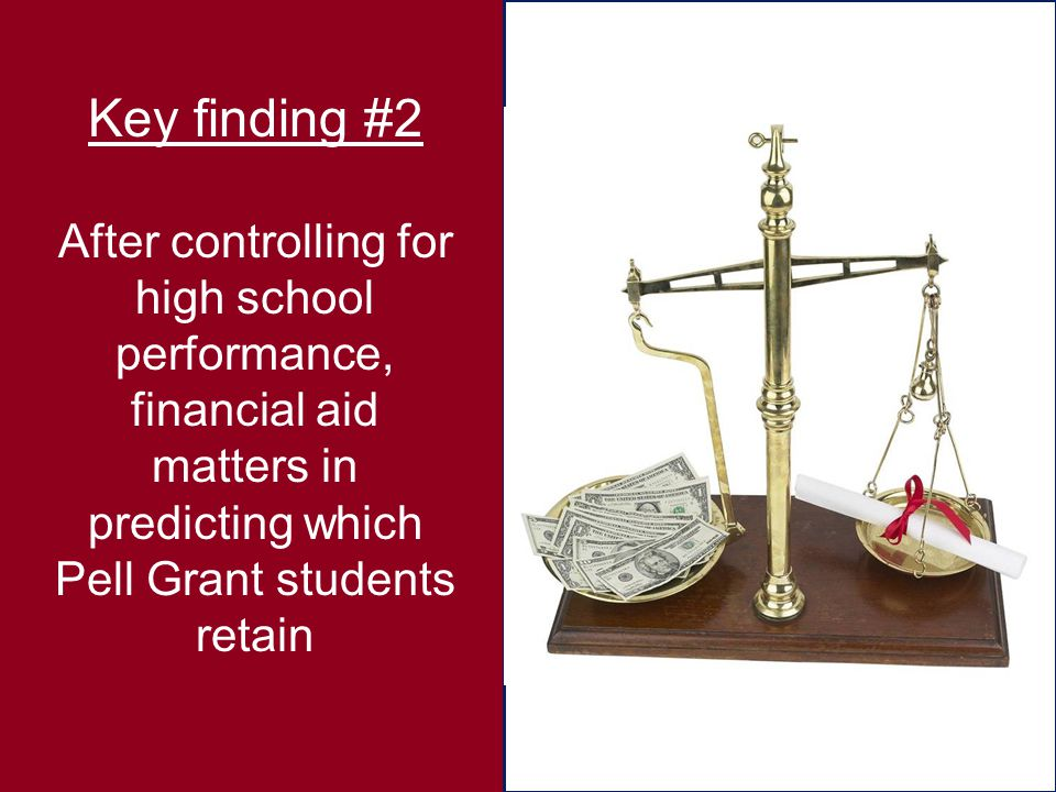 Key finding #2 After controlling for high school performance, financial aid matters in predicting which Pell Grant students retain