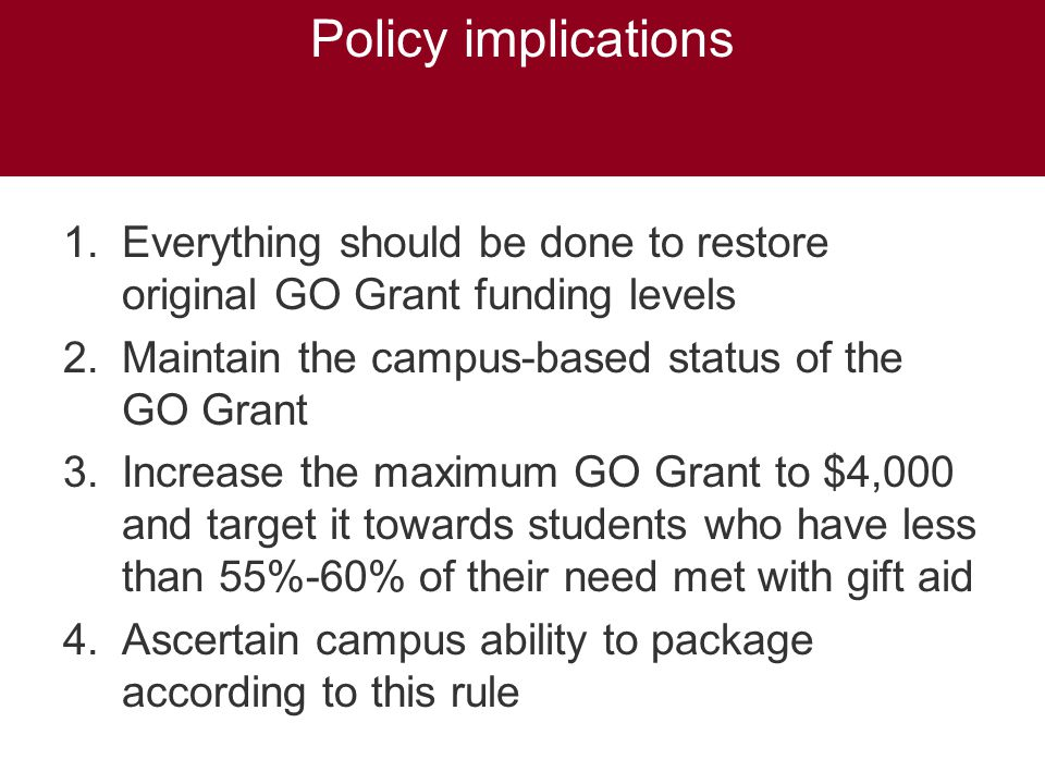 Policy implications 1.Everything should be done to restore original GO Grant funding levels 2.Maintain the campus-based status of the GO Grant 3.Increase the maximum GO Grant to $4,000 and target it towards students who have less than 55%-60% of their need met with gift aid 4.Ascertain campus ability to package according to this rule