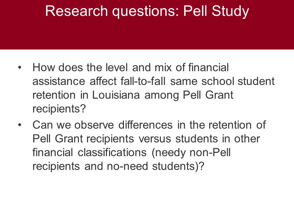 Research questions: Pell Study How does the level and mix of financial assistance affect fall-to-fall same school student retention in Louisiana among Pell Grant recipients.