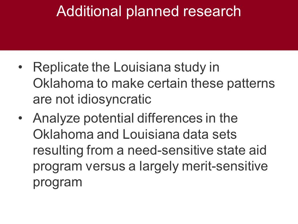 Additional planned research Replicate the Louisiana study in Oklahoma to make certain these patterns are not idiosyncratic Analyze potential differences in the Oklahoma and Louisiana data sets resulting from a need-sensitive state aid program versus a largely merit-sensitive program