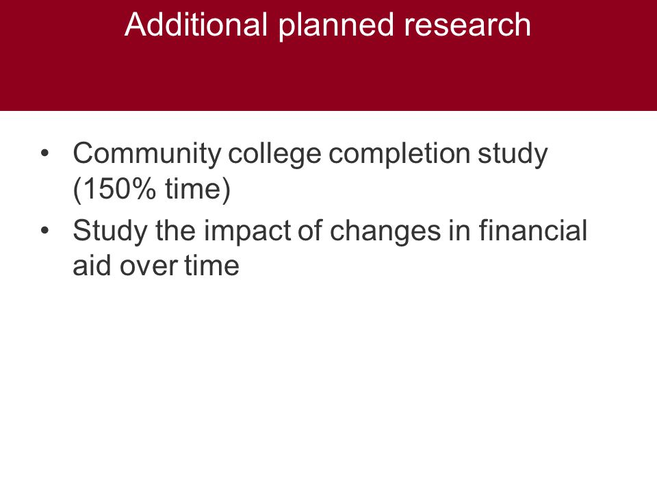 Additional planned research Community college completion study (150% time) Study the impact of changes in financial aid over time