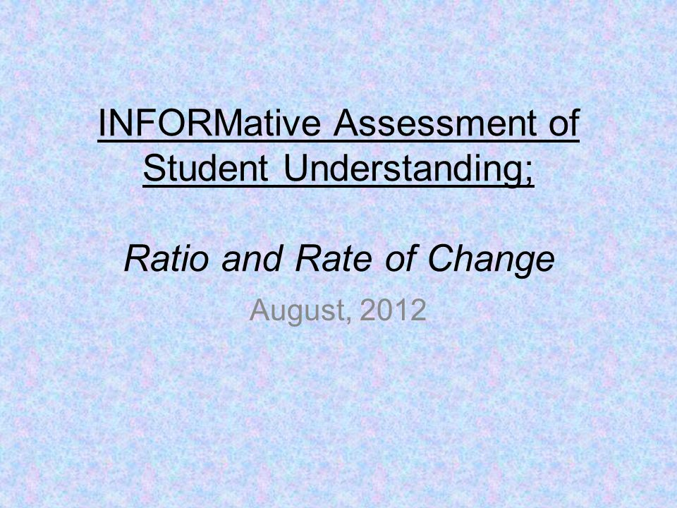 INFORMative Assessment of Student Understanding; Ratio and Rate of Change August, 2012