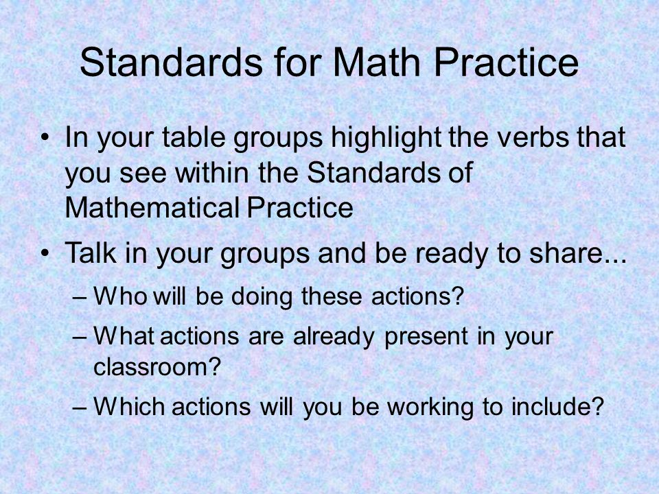 Standards for Math Practice In your table groups highlight the verbs that you see within the Standards of Mathematical Practice Talk in your groups and be ready to share...