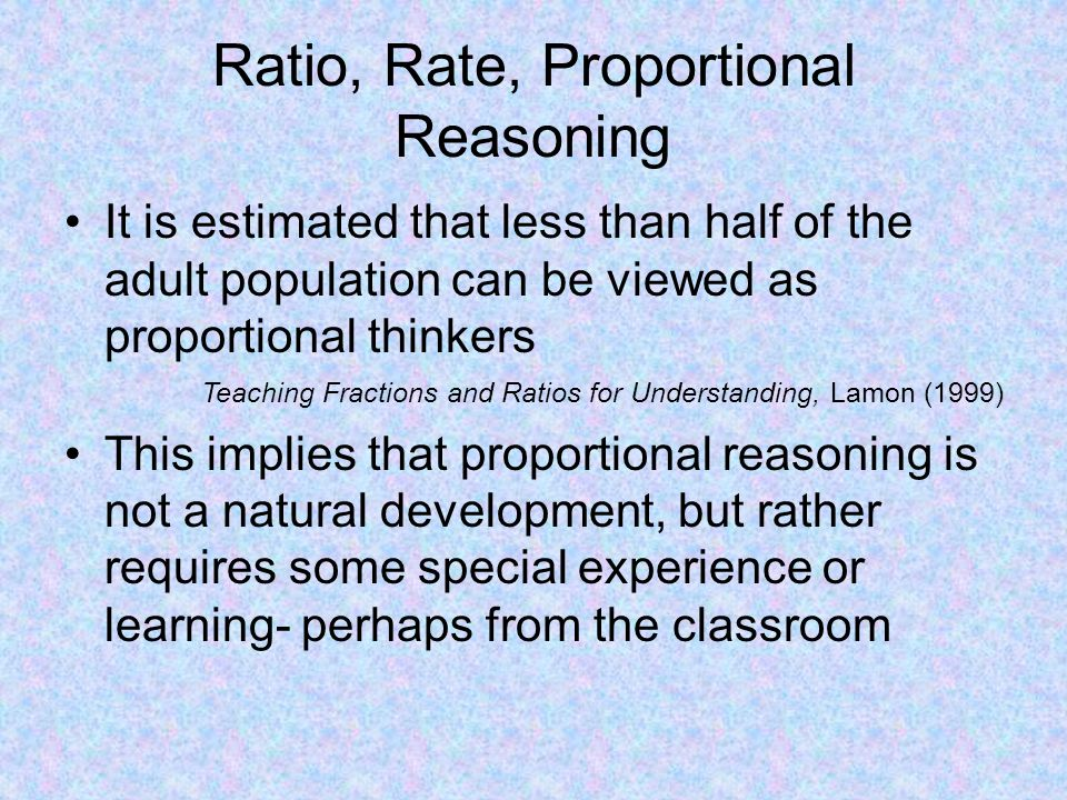 Ratio, Rate, Proportional Reasoning It is estimated that less than half of the adult population can be viewed as proportional thinkers Teaching Fractions and Ratios for Understanding, Lamon (1999) This implies that proportional reasoning is not a natural development, but rather requires some special experience or learning- perhaps from the classroom