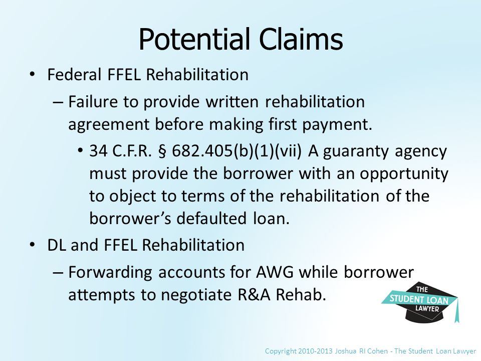 Copyright 2010-2013 Joshua RI Cohen - The Student Loan Lawyer Potential Claims Federal FFEL Rehabilitation – Failure to provide written rehabilitation agreement before making first payment.