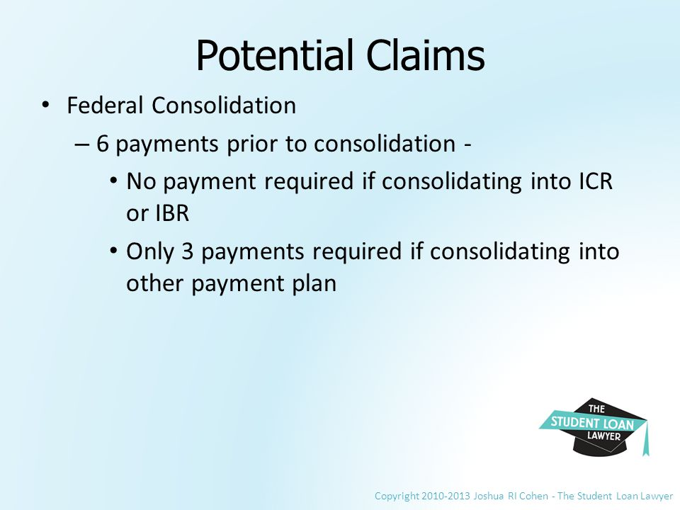 Copyright 2010-2013 Joshua RI Cohen - The Student Loan Lawyer Potential Claims Federal Consolidation – 6 payments prior to consolidation - No payment required if consolidating into ICR or IBR Only 3 payments required if consolidating into other payment plan
