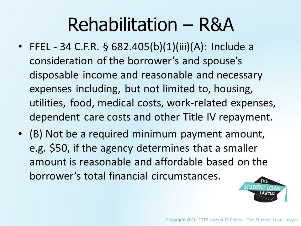 Copyright 2010-2013 Joshua RI Cohen - The Student Loan Lawyer Rehabilitation – R&A FFEL - 34 C.F.R.