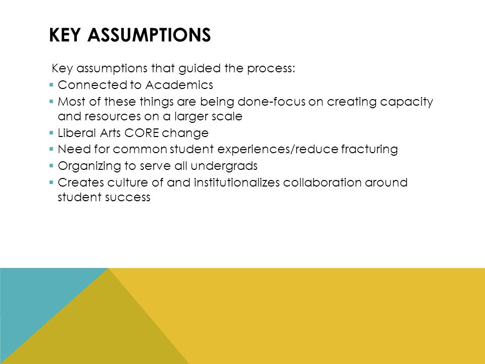 KEY ASSUMPTIONS Key assumptions that guided the process:  Connected to Academics  Most of these things are being done-focus on creating capacity and resources on a larger scale  Liberal Arts CORE change  Need for common student experiences/reduce fracturing  Organizing to serve all undergrads  Creates culture of and institutionalizes collaboration around student success