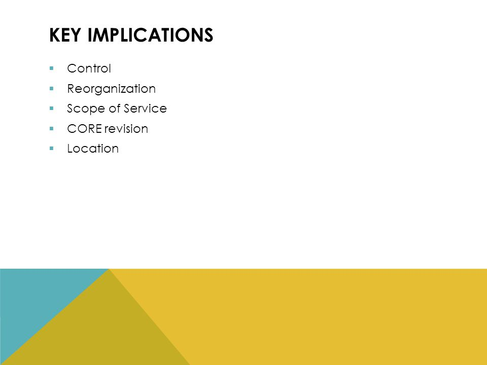 KEY IMPLICATIONS  Control  Reorganization  Scope of Service  CORE revision  Location