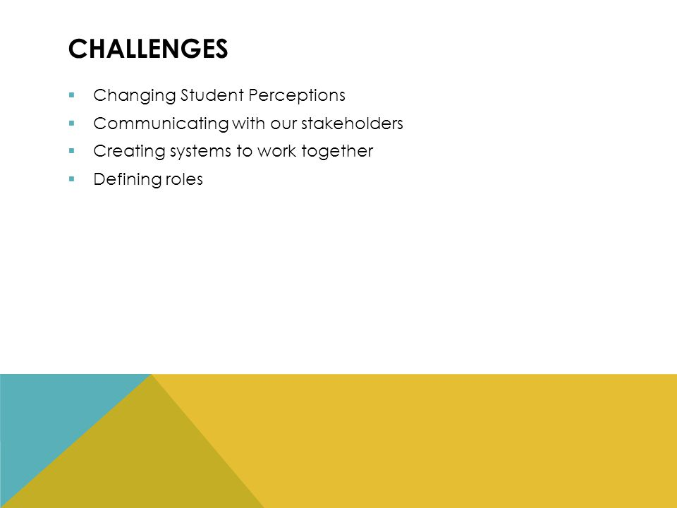 CHALLENGES  Changing Student Perceptions  Communicating with our stakeholders  Creating systems to work together  Defining roles