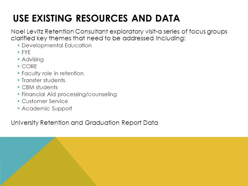 USE EXISTING RESOURCES AND DATA Noel Levitz Retention Consultant exploratory visit-a series of focus groups clarified key themes that need to be addressed including:  Developmental Education  FYE  Advising  CORE  Faculty role in retention  Transfer students  CBM students  Financial Aid processing/counseling  Customer Service  Academic Support University Retention and Graduation Report Data