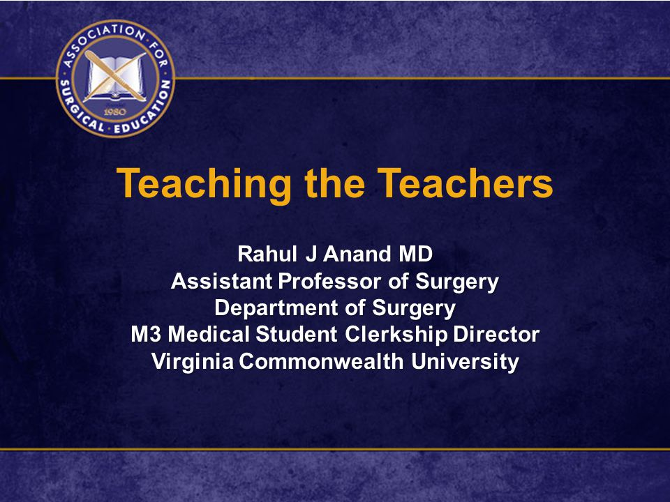 Teaching the Teachers Rahul J Anand MD Assistant Professor of Surgery Department of Surgery M3 Medical Student Clerkship Director Virginia Commonwealt