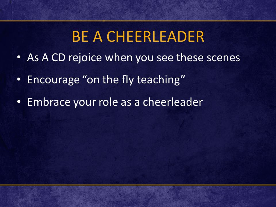 BE A CHEERLEADER As A CD rejoice when you see these scenes Encourage on the fly teaching Embrace your role as a cheerleader