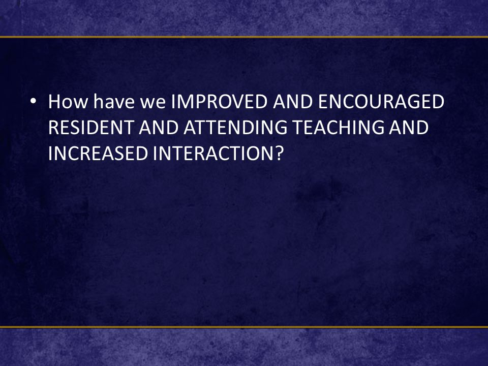 How have we IMPROVED AND ENCOURAGED RESIDENT AND ATTENDING TEACHING AND INCREASED INTERACTION?
