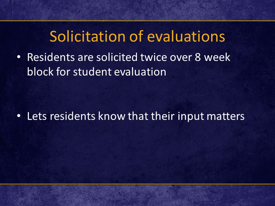 Solicitation of evaluations Residents are solicited twice over 8 week block for student evaluation Lets residents know that their input matters
