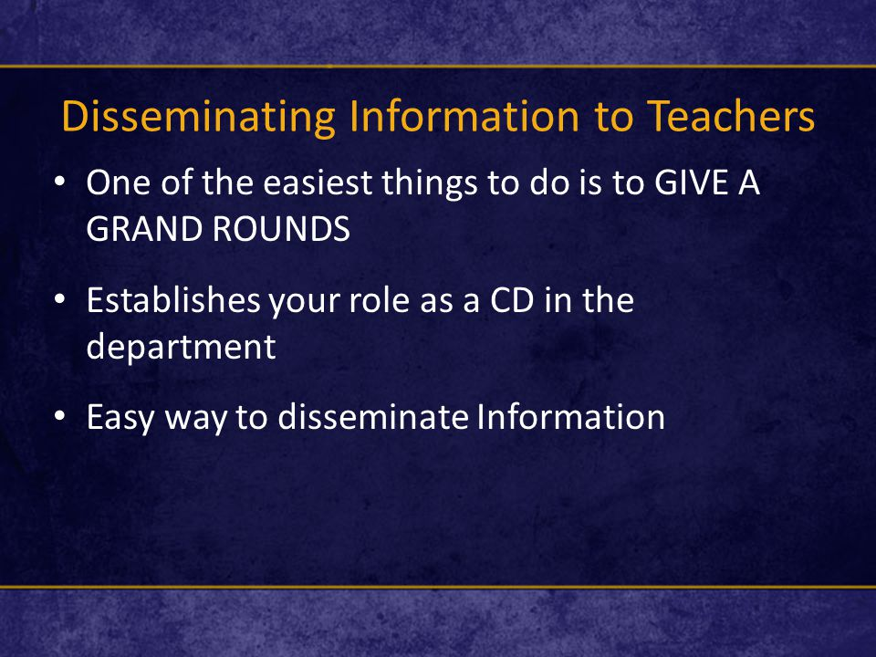 Disseminating Information to Teachers One of the easiest things to do is to GIVE A GRAND ROUNDS Establishes your role as a CD in the department Easy way to disseminate Information