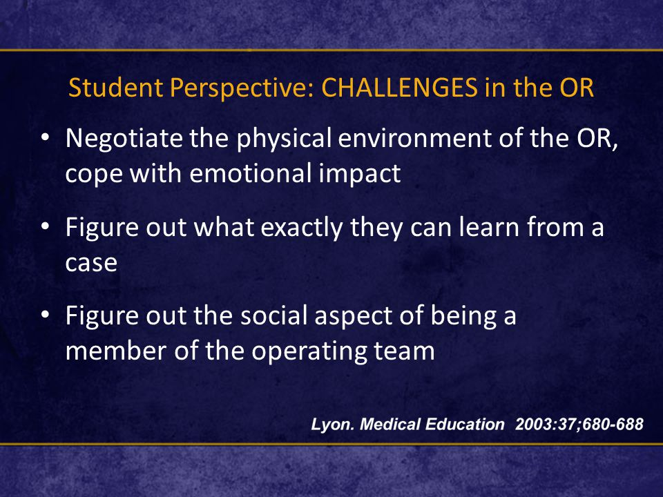 Student Perspective: CHALLENGES in the OR Negotiate the physical environment of the OR, cope with emotional impact Figure out what exactly they can learn from a case Figure out the social aspect of being a member of the operating team