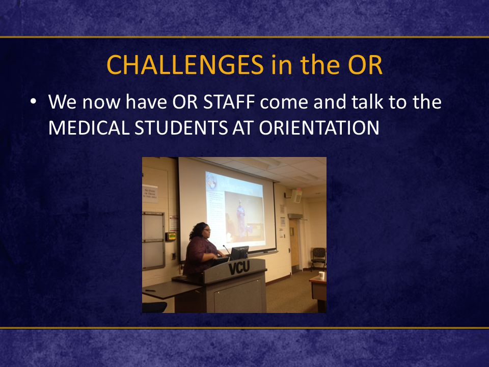 CHALLENGES in the OR We now have OR STAFF come and talk to the MEDICAL STUDENTS AT ORIENTATION