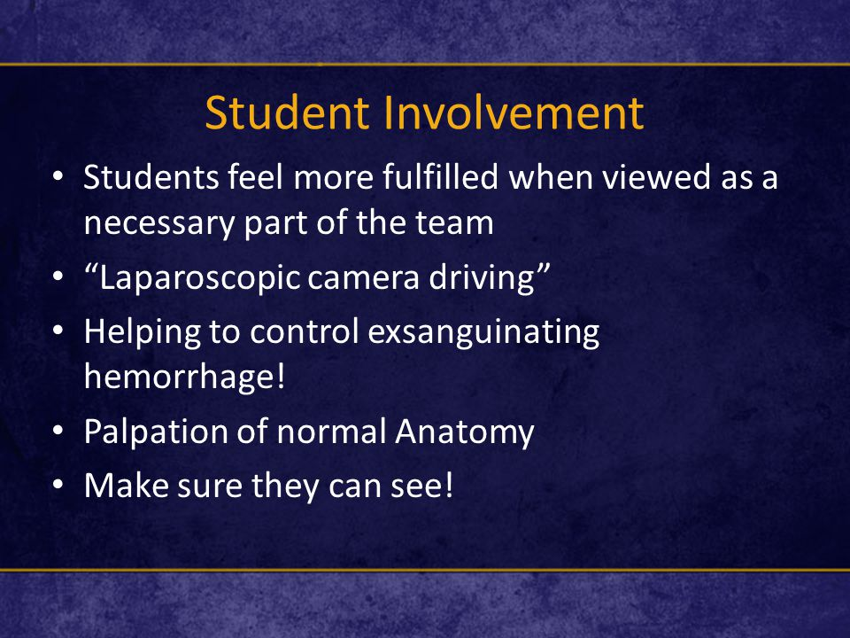Student Involvement Students feel more fulfilled when viewed as a necessary part of the team Laparoscopic camera driving Helping to control exsanguinating hemorrhage.