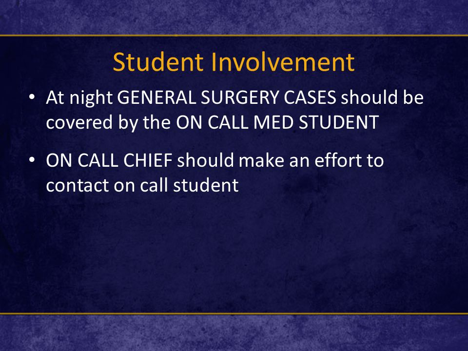 Student Involvement At night GENERAL SURGERY CASES should be covered by the ON CALL MED STUDENT ON CALL CHIEF should make an effort to contact on call