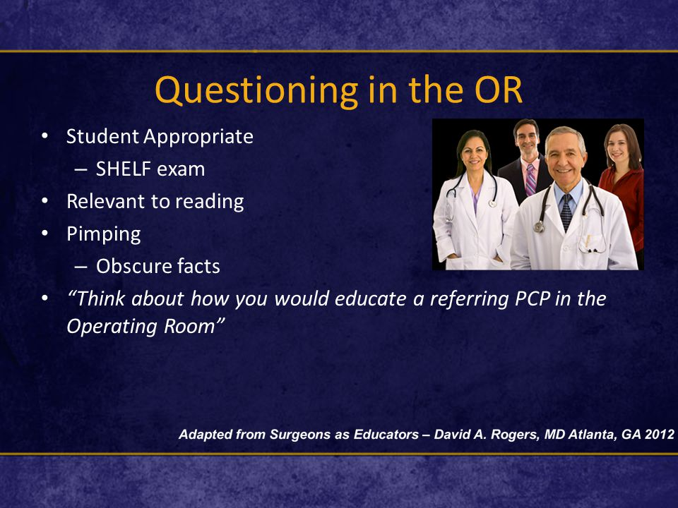 Questioning in the OR Student Appropriate – SHELF exam Relevant to reading Pimping – Obscure facts Think about how you would educate a referring PCP in the Operating Room