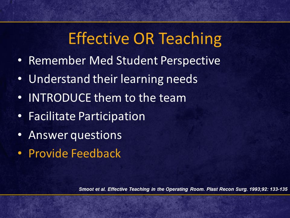 Effective OR Teaching Remember Med Student Perspective Understand their learning needs INTRODUCE them to the team Facilitate Participation Answer questions Provide Feedback