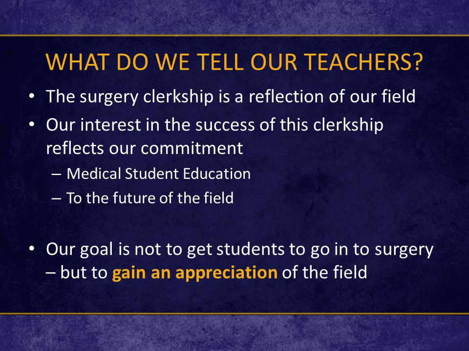 WHAT DO WE TELL OUR TEACHERS? The surgery clerkship is a reflection of our field Our interest in the success of this clerkship reflects our commitment