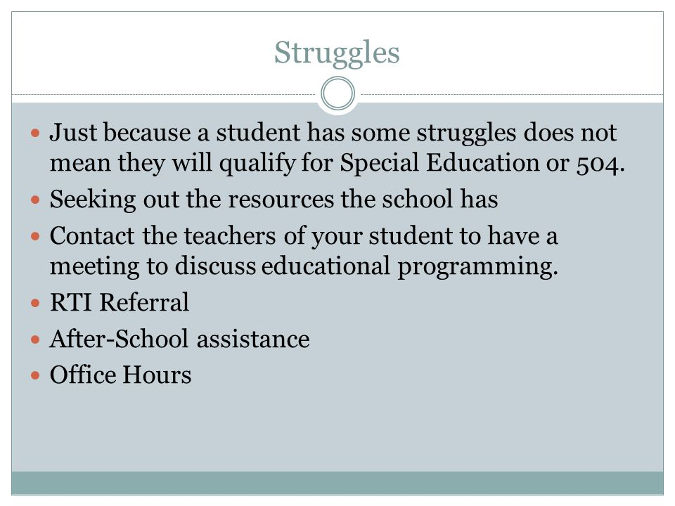 Struggles Just because a student has some struggles does not mean they will qualify for Special Education or 504.