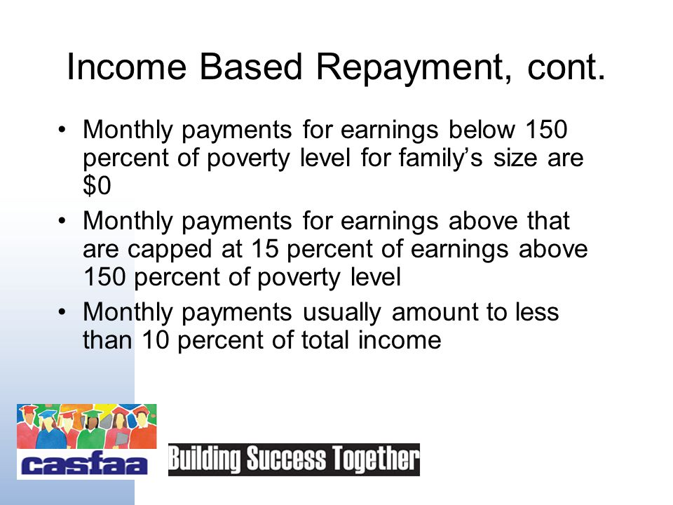 New Option: Income Based Repayment Effective July 2009 Keeps monthly payments affordable with caps based on income and family size Forgives any debt that remains after 25 years of payments
